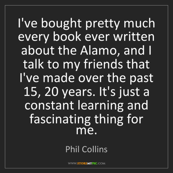 Phil Collins: I've bought pretty much every book ever written about...