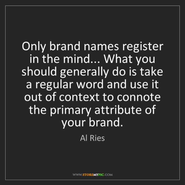 Al Ries: Only brand names register in the mind... What you should...