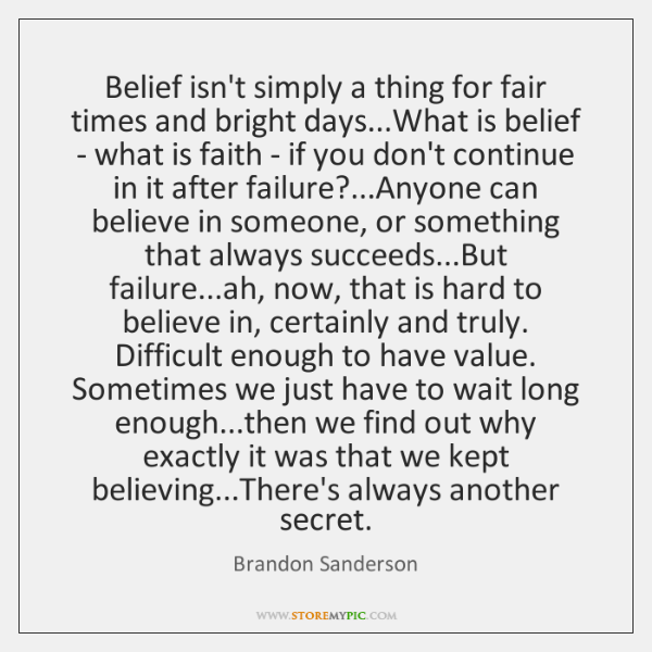 Belief isn't simply a thing for fair times and bright days...What ...
