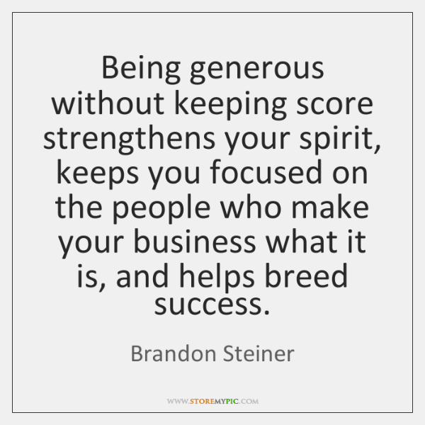 Being generous without keeping score strengthens your spirit, keeps you focused on ...
