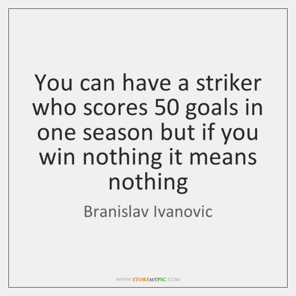 You can have a striker who scores 50 goals in one season but ...