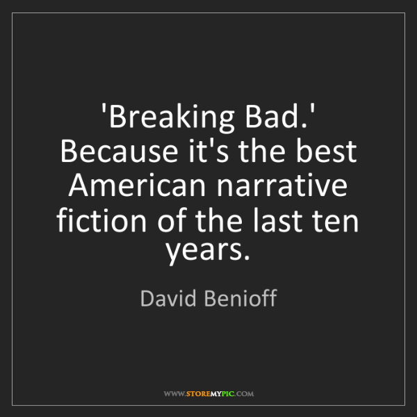 David Benioff: 'Breaking Bad.' Because it's the best American narrative...