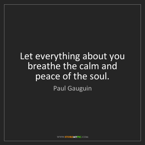 Paul Gauguin: Let everything about you breathe the calm and peace of...