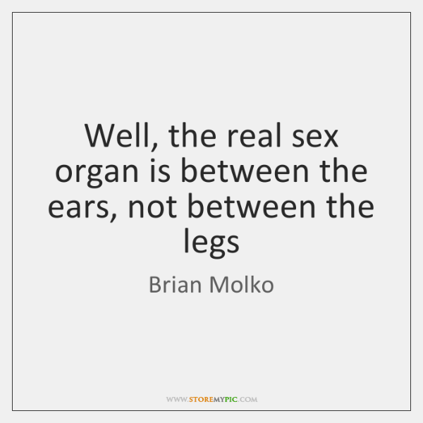 Well, the real sex organ is between the ears, not between the ...