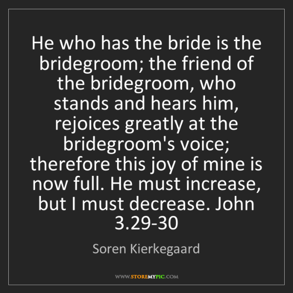 Soren Kierkegaard: He who has the bride is the bridegroom; the friend of...
