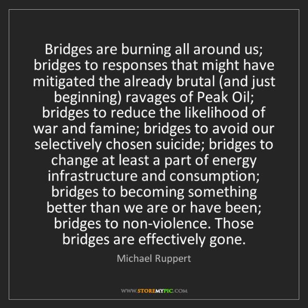 Michael Ruppert: Bridges are burning all around us; bridges to responses...