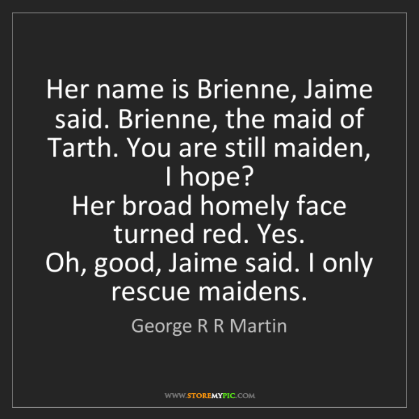 George R R Martin: Her name is Brienne, Jaime said. Brienne, the maid of...