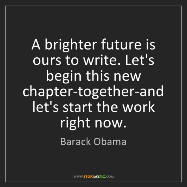 Barack Obama: A brighter future is ours to write. Let's begin this...