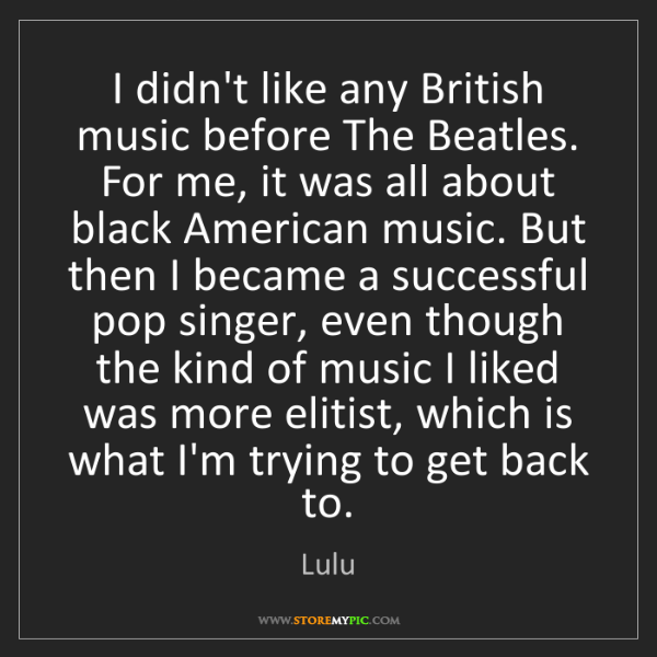 Lulu: I didn't like any British music before The Beatles. For...