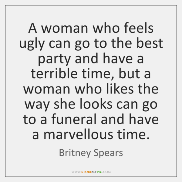 A woman who feels ugly can go to the best party and ...