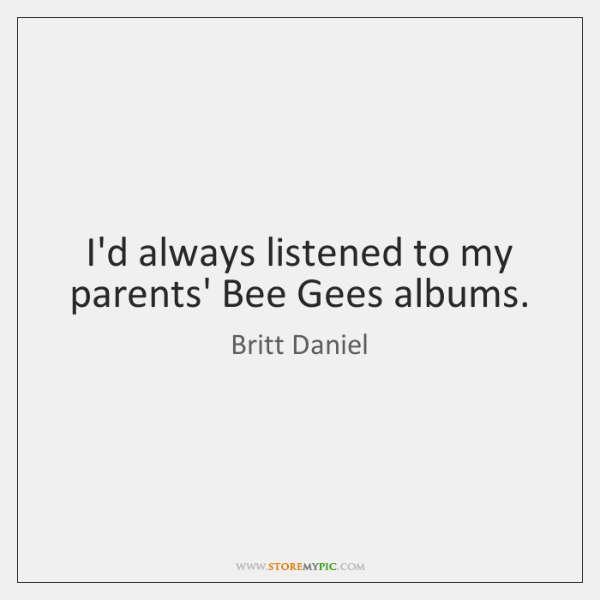 I'd always listened to my parents' Bee Gees albums.