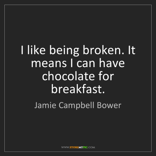 Jamie Campbell Bower: I like being broken. It means I can have chocolate for...