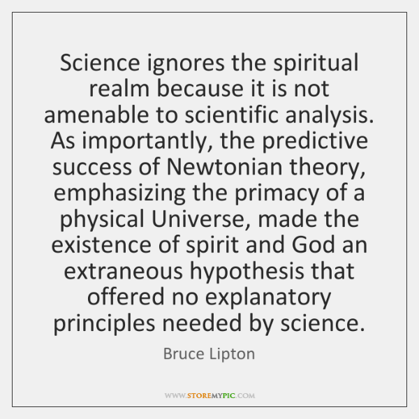 Science ignores the spiritual realm because it is not amenable to scientific ...