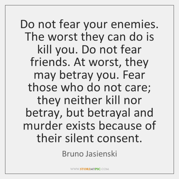 Do not fear your enemies. The worst they can do is kill ...