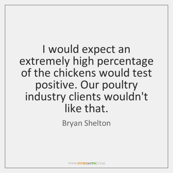 I would expect an extremely high percentage of the chickens would test ...
