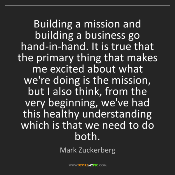 Mark Zuckerberg: Building a mission and building a business go hand-in-hand....