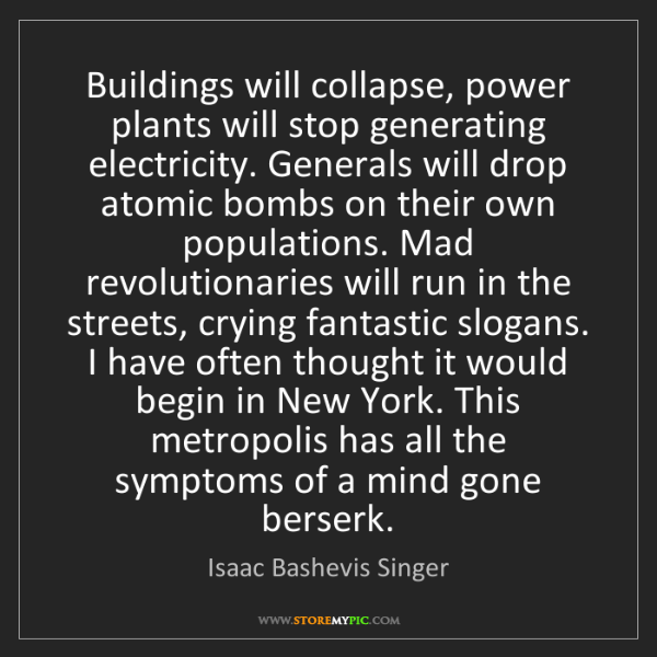 Isaac Bashevis Singer: Buildings will collapse, power plants will stop generating...