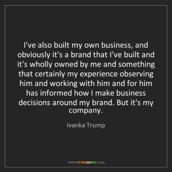Ivanka Trump: I've also built my own business, and obviously it's a...