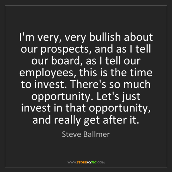 Steve Ballmer: I'm very, very bullish about our prospects, and as I...
