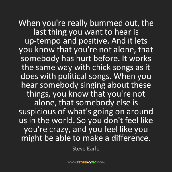 Steve Earle: When you're really bummed out, the last thing you want...