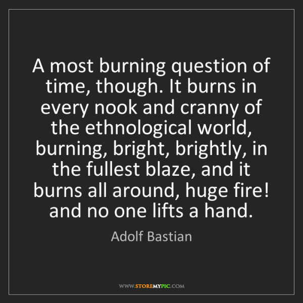 Adolf Bastian: A most burning question of time, though. It burns in...