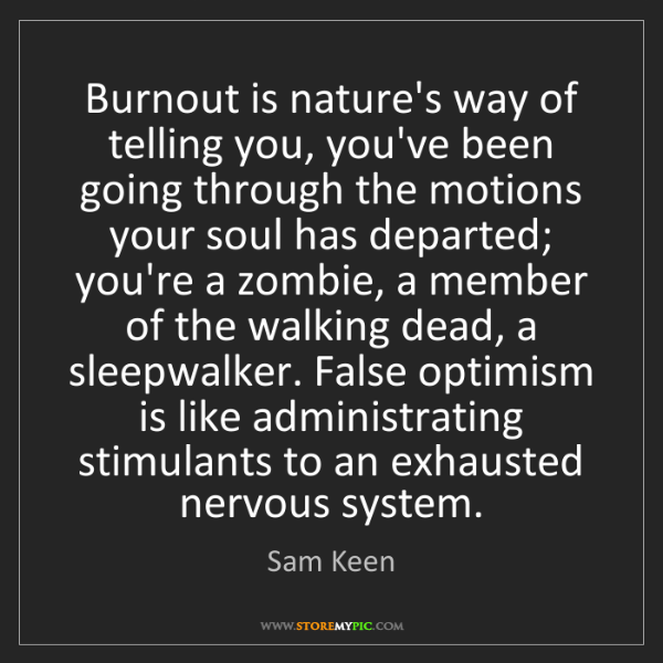Sam Keen: Burnout is nature's way of telling you, you've been going...