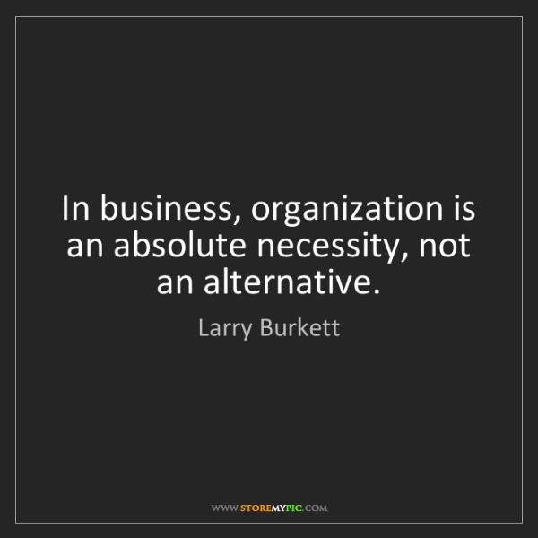 Larry Burkett: In business, organization is an absolute necessity, not...
