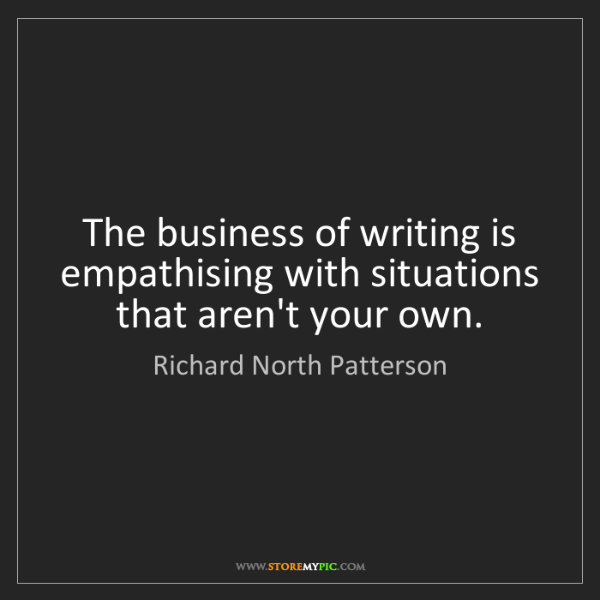 Richard North Patterson: The business of writing is empathising with situations...