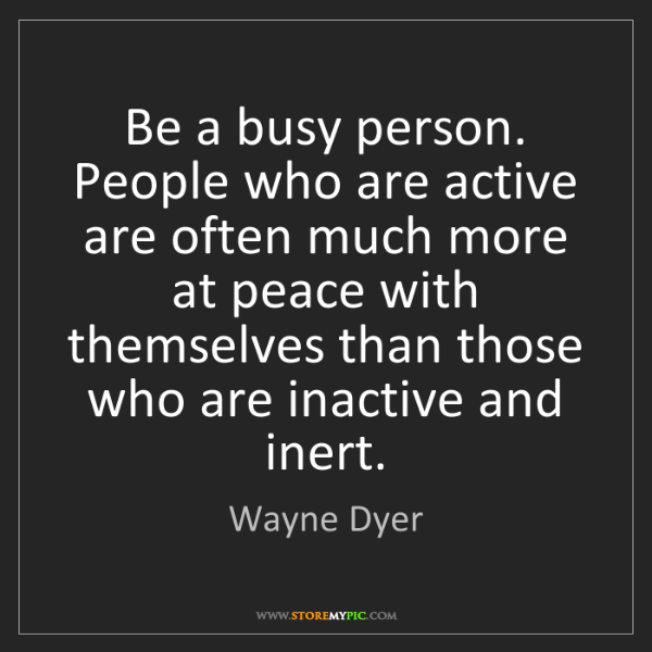 Wayne Dyer: Be a busy person. People who are active are often much...