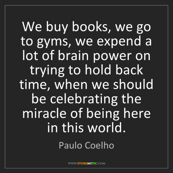 Paulo Coelho: We buy books, we go to gyms, we expend a lot of brain...