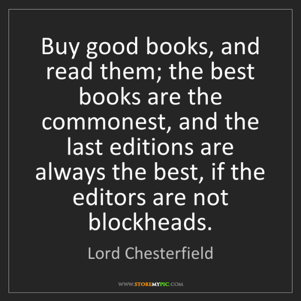 Lord Chesterfield: Buy good books, and read them; the best books are the...
