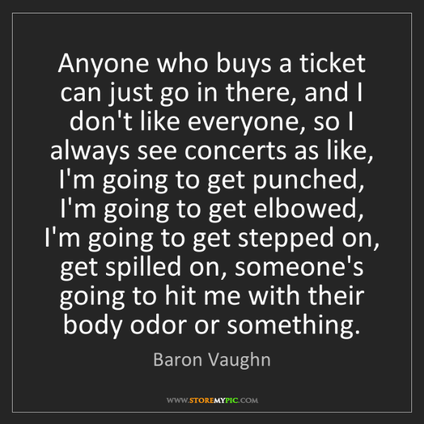Baron Vaughn: Anyone who buys a ticket can just go in there, and I...
