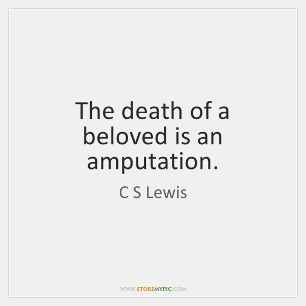 The death of a beloved is an amputation.