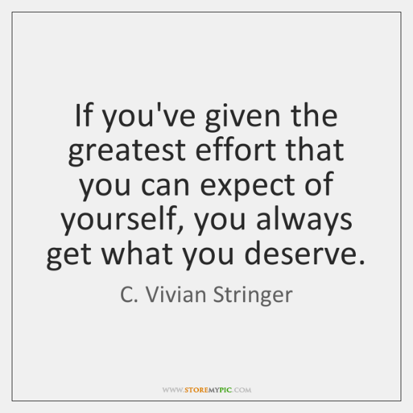If you've given the greatest effort that you can expect of yourself, ...