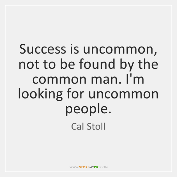 Success is uncommon, not to be found by the common man. I'm ...