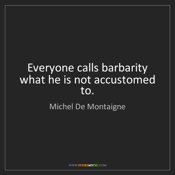 Michel De Montaigne: Everyone calls barbarity what he is not accustomed to.