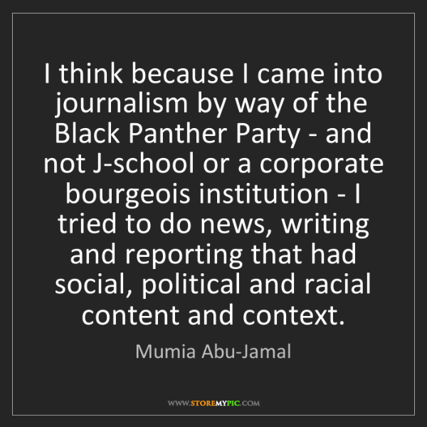Mumia Abu-Jamal: I think because I came into journalism by way of the...