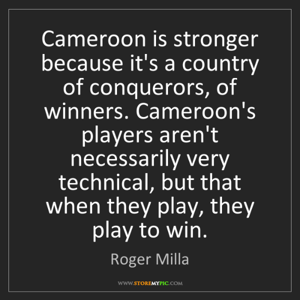 Roger Milla: Cameroon is stronger because it's a country of conquerors,...