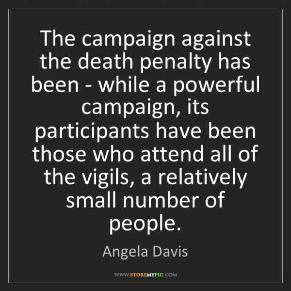Angela Davis: The campaign against the death penalty has been - while...