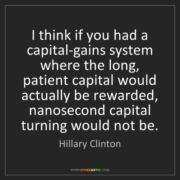 Hillary Clinton: I think if you had a capital-gains system where the long,...