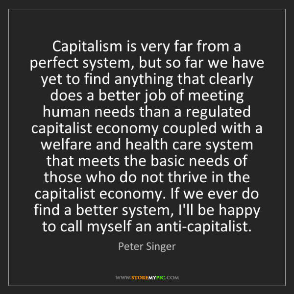 Peter Singer: Capitalism is very far from a perfect system, but so...