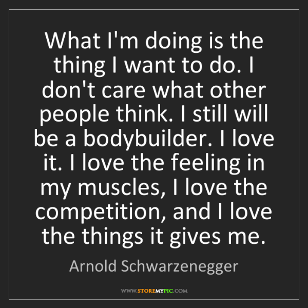 Arnold Schwarzenegger: What I'm doing is the thing I want to do. I don't care...