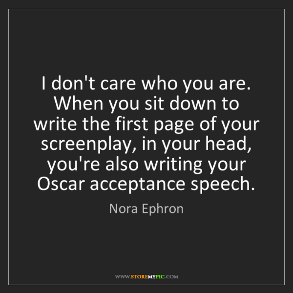 Nora Ephron: I don't care who you are. When you sit down to write...