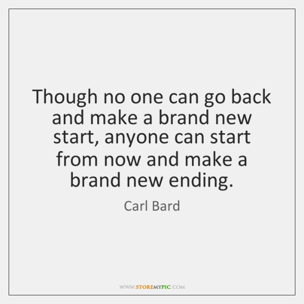 Though no one can go back and make a brand new start, ...