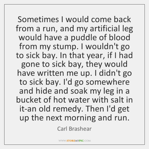 Sometimes I would come back from a run, and my artificial leg ...