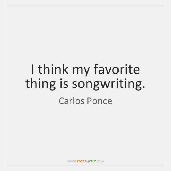 I think my favorite thing is songwriting.