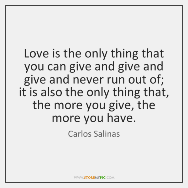 Love is the only thing that you can give and give and ...