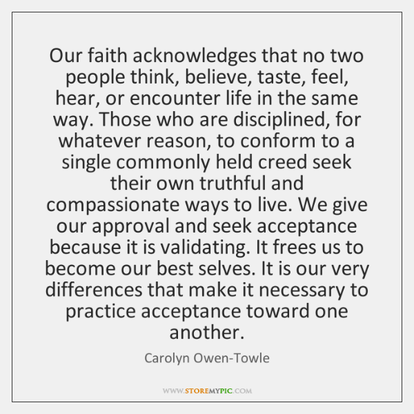 Our faith acknowledges that no two people think, believe, taste, feel, hear, ...