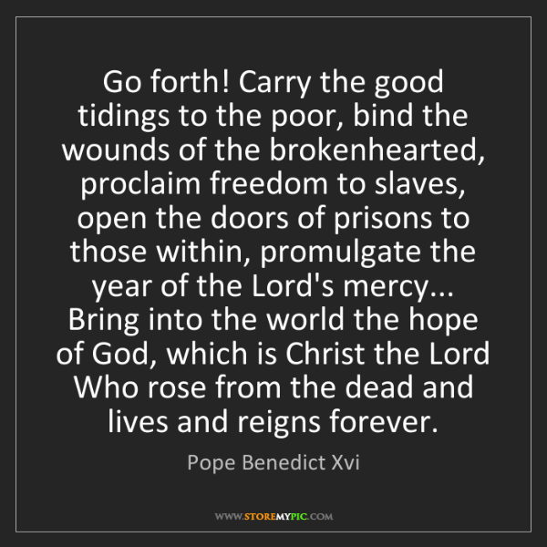 Pope Benedict Xvi: Go forth! Carry the good tidings to the poor, bind the...