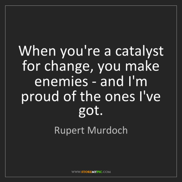 Rupert Murdoch: When you're a catalyst for change, you make enemies -...